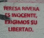 """Graffiti on a San Salvador street: """"Teresa Rivera is innocent, we demand her freedom"""".  María Teresa Rivera is currently serving a prison sentence of 40 years. She was initially accused of abortion, but the charge was later increased to aggravated homicide. María Teresa has always protested her innocence, and maintains that she in fact suffered a miscarriage."""