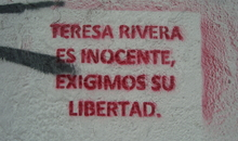 "Graffiti on a San Salvador street: ""Teresa Rivera is innocent, we demand her freedom"". María Teresa Rivera is currently serving a prison sentence of 40 years. She was initially accused of abortion, but the charge was later increased to aggravated homicide. María Teresa has always protested her innocence, and maintains that she in fact suffered a miscarriage."